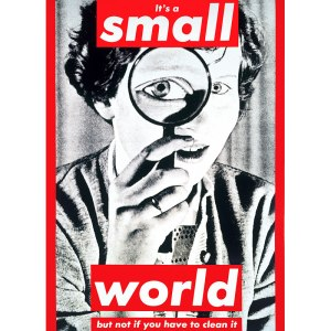 It's a Small World but not if you have to clean it- Barbara Kruger